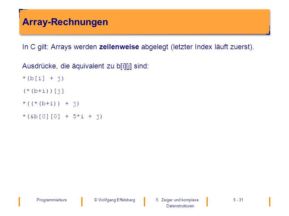 Array-Rechnungen In C gilt: Arrays werden zeilenweise abgelegt (letzter Index läuft zuerst). Ausdrücke, die äquivalent zu b[i][j] sind: